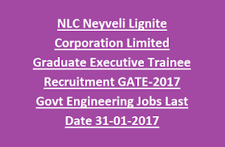 NLC Neyveli Lignite Corporation Limited Graduate Executive Trainee Recruitment GATE-2017 Govt Engineering Jobs Last Date 31-01-2017