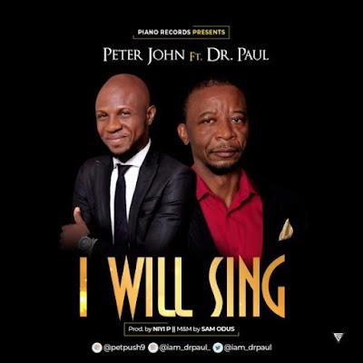 [Music + Lyrics] Peter John Ft. Dr. Paul – I Will Sing