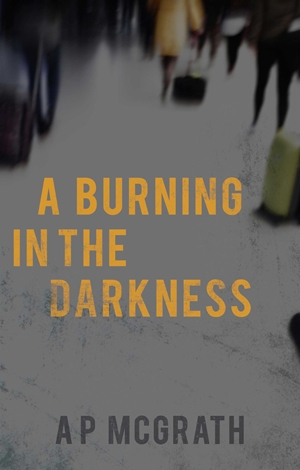 A Burning in The Darkness (A P McGrath)