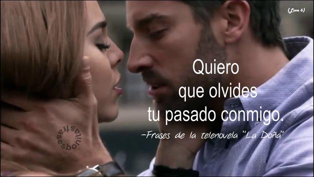"Quiero que olvides tu pasado conmigo.   -Frases de la telenovela ""La Doña"""