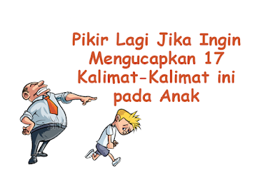 17 Kalimat Yang Harus dihindari Orang Tua dalam Mendidik Anak