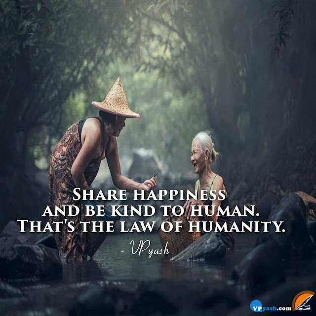 Sharing happiness and being kind are the things what make us human being