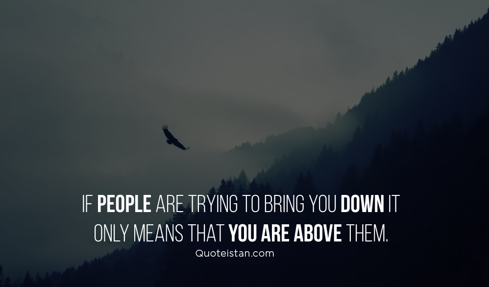 If people are trying to bring you down it only means that you are above them. #quotes