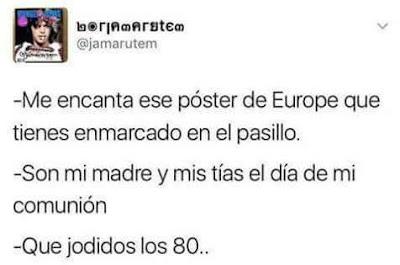 me encanta ese póster de Europe que tienes enmarcado en el pasillo,  son mi madre y mis tías el día de mi comunión, qué jodidos los 80