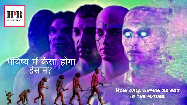 भविष्य में कैसा होगा इंसान?How will human beings in the future|हिंदी