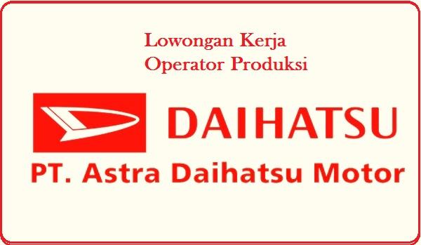 Lowongan PT Astra Daihatsu Motor Terbaru (Operator Produksi ) 2017