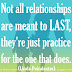 Not all relationships are meant to last, they're just practice for the one that does. ~linda poindexter