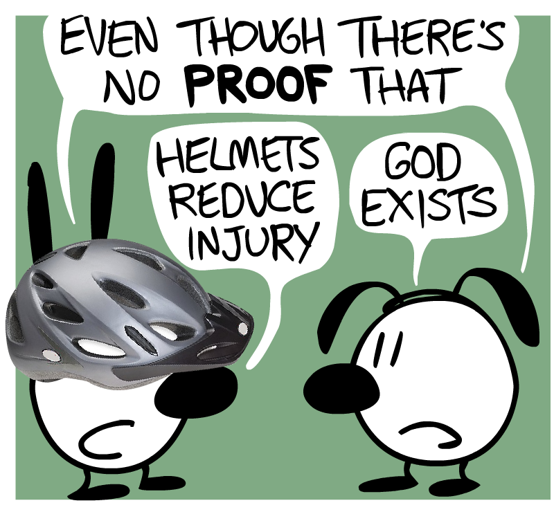 Even though there's no proof that - Helmets reduce injury / God exists