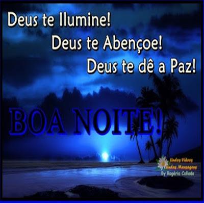 Deus te Ilumine! Deus te Abençoe! Deus te dê a Paz! BOA NOITE!