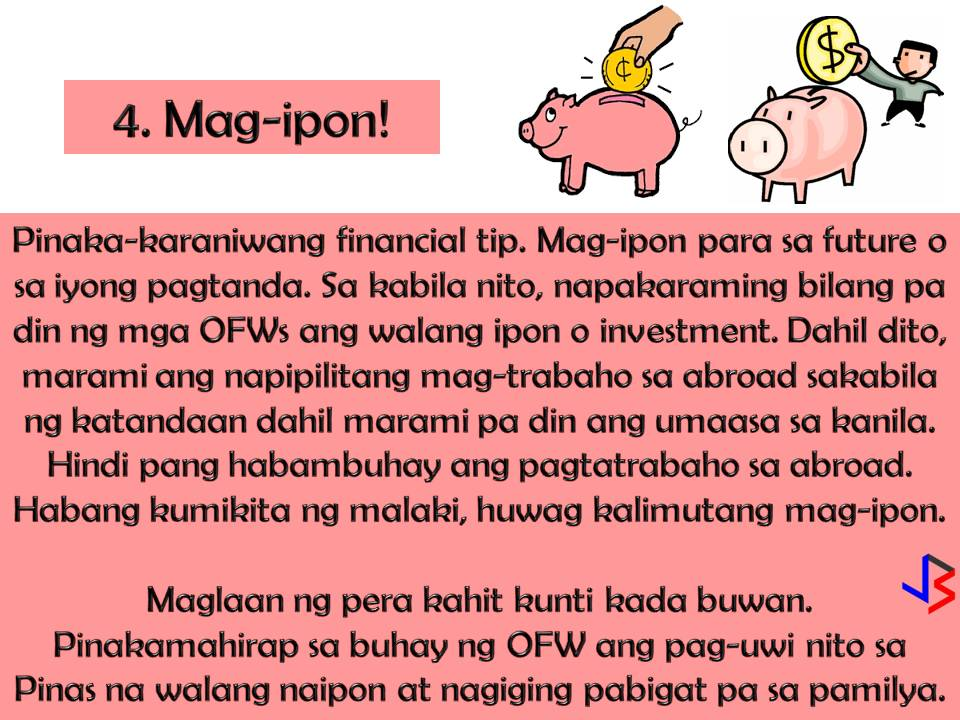 """4 Effective Financial Tips for OFWs  To provide the needs and to secure the family's future. This is the most common reason why many Filipinos decide to work abroad. But as an Overseas Filipino Workers (OFW) working overseas is not just about securing our family's needs, it is also about protecting ourselves and preparing for our own future or retirement.  For OFWs, saving money is not enough, we should invest and make our money works for us in the future. How can we do this? By hard work and discipline and of course by following this four effective financial tips especially made for OFWs.  1. Money Management  Yes, your family back home needs the money, but it does not mean you will send all your salary to them. As the one who earns, it is important that you master how to segregate your earnings. Set a portion of your salary for your family, for your personal and basic needs like daily expenses, for your bills and the most important for your savings or emergency fund.  By doing this you need to master self-discipline when it comes to money.  This is the number one key not just for your own personal protection as an OFW but also for your family's future.  2.  Choose Safe Channels When Sending Remittances Home  OFW send money back home almost every month. When sending your remittances, avoid these three things; 1. Physical transfer through people or """"padala"""" 2. Sending money to your family through another person's bank account 3. Sending money through the mail  There are many credible banking institutions nowadays that offer remittance services that you can fully trust. With this, you are not protecting your hard-earned money, but also yourself and your family back home.  3. Get a life insurance coverage  Have you ever wonder what will happen to your family in case of your disability or untimely death? This is the main reason why insurance exists. If you have financial protection, you are confident that your family is secured whatever happens to you while working abr"""