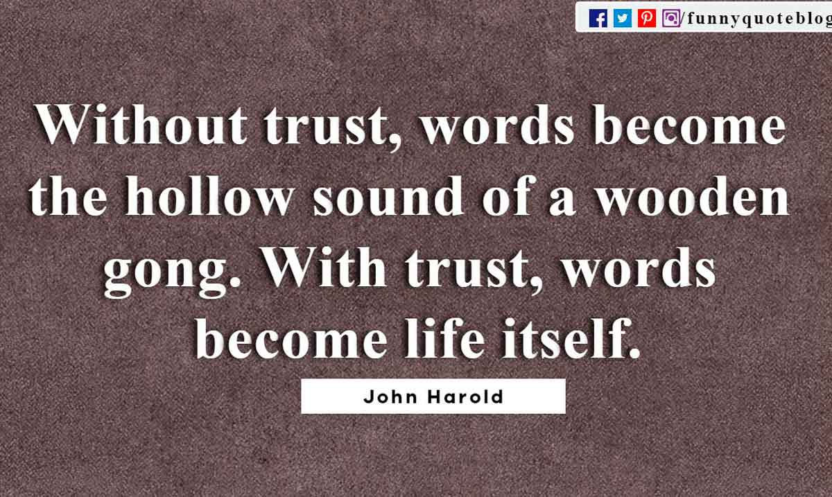 Without trust, words become the hollow sound of a wooden gong. With trust, words become life itself. ― John Harold Quote