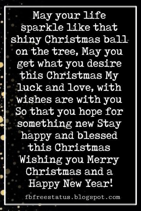 Merry Christmas Greetings Wishes, May your life sparkle like that shiny Christmas ball on the tree, May you get what you desire this Christmas My luck and love, with wishes are with you So that you hope for something new Stay happy and blessed this Christmas Wishing you Merry Christmas and a Happy New Year!