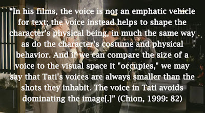 """In his films, the voice is not an emphatic vehicle for text; the voice instead helps to shape the character's physical being, in much the same way as do the character's costume and physical behavior. And if we can compare the size of a voice to the visual space it ""occupies,"" we may say that Tati's voices are always smaller than the shots they inhabit. The voice in Tati avoids dominating the image[.]"" (Chion, 1999: 82)"
