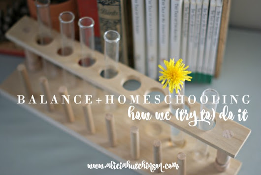 BALANCE + HOMESCHOOLING: HOW WE (TRY TO) DO IT