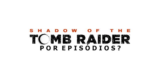 RUMOR | E se ''Shadow Of The Tomb Raider'' fosse lançado por episódios?