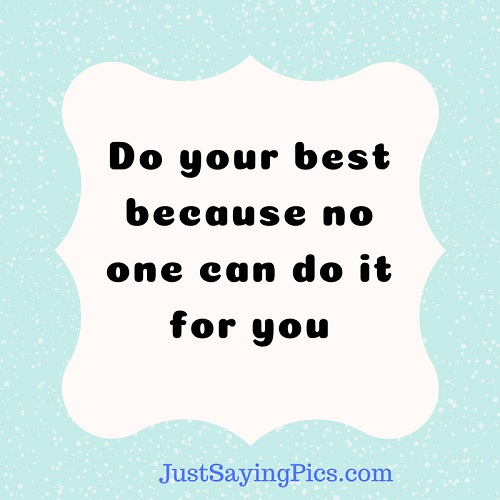 motivatonal-quotes-sayings-Do-your-best -because-no-one can-do-it-for -you