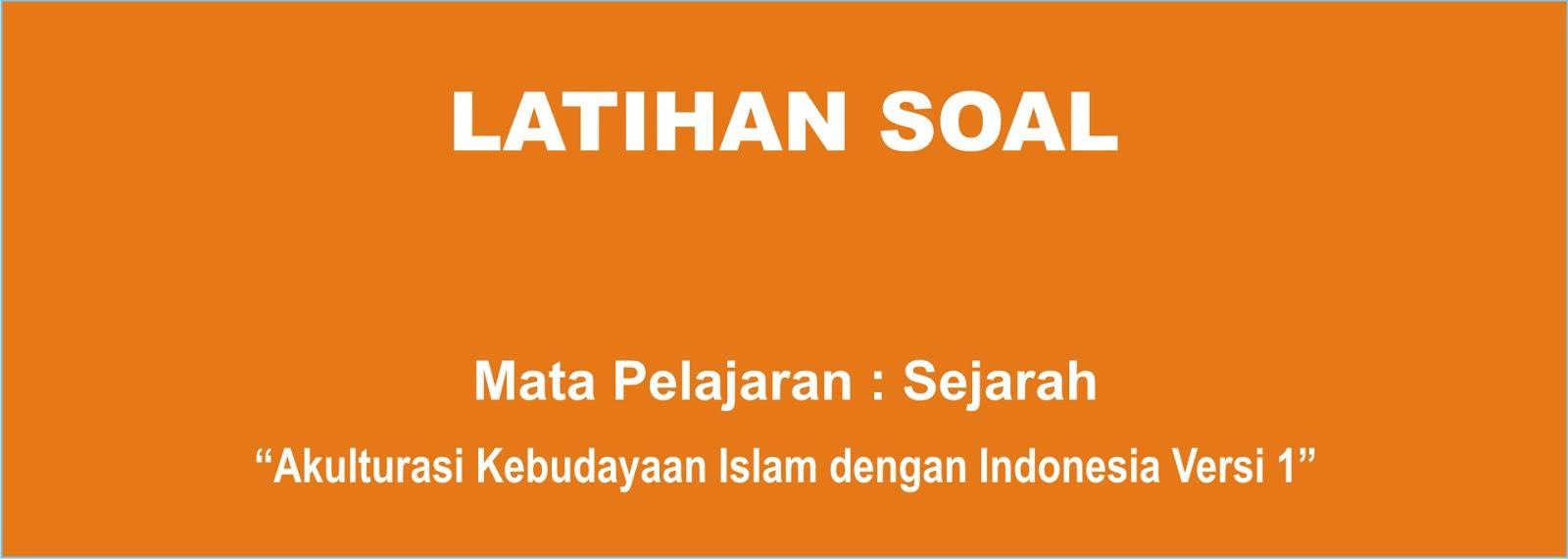 Soal Sejarah Akulturasi Kebudayaan Islam Di Nusantara Lengkap 1