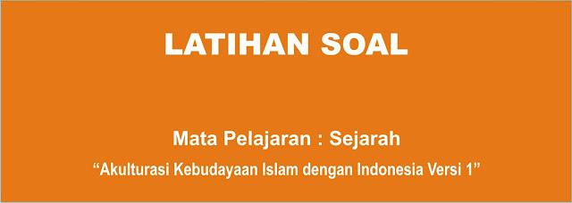Soal Sejarah Indonesia X : Akulturasi Kebudayaan Islam di Nusantara Lengkap 1