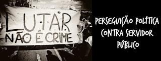 Lutar não é crime - Perseguição Política contra Servidor Público