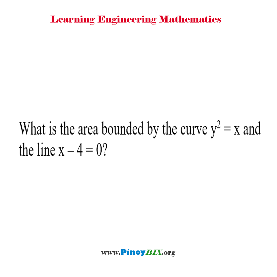 What is the area bounded by the curve y^2 = x and the line x – 4 = 0?