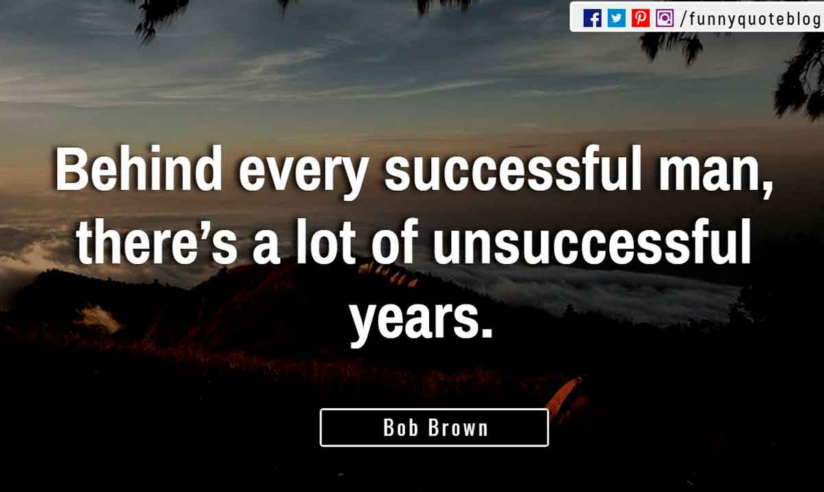 �Behind every successful man, there�s a lot of unsuccessful years.� ? Bob Brown Quote