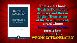 'In his 2003 book, Truth in Translation: Accuracy and Bias in English Translations of the New Testament, award winner Jason David BeDuhn reveals how John 1:1C is WRONGLY TRANSLATED'