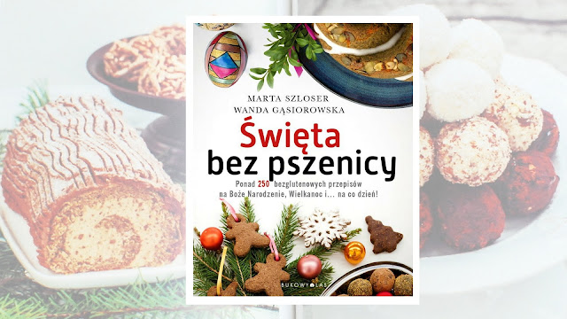 """Marta Szloser, Wanda Gąsiorowska, """"Święta bez pszenicy. Ponad 250 bezglutenowych przepisów na Boże Narodzenie, Wielkanoc i… na co dzień!"""""""