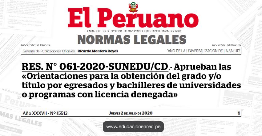 RES. N° 061-2020-SUNEDU/CD.- Aprueban las «Orientaciones para la obtención del grado y/o título por egresados y bachilleres de universidades o programas con licencia denegada»
