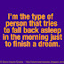 I'm the type of person that tries to fall back asleep in the morning just to finish a dream.