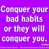 Conquer your bad habits or they will conquer you. ~Rob Gilbert