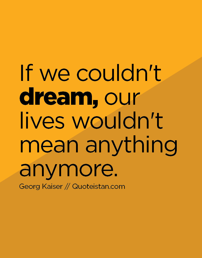 If we couldn't dream, our lives wouldn't mean anything anymore.