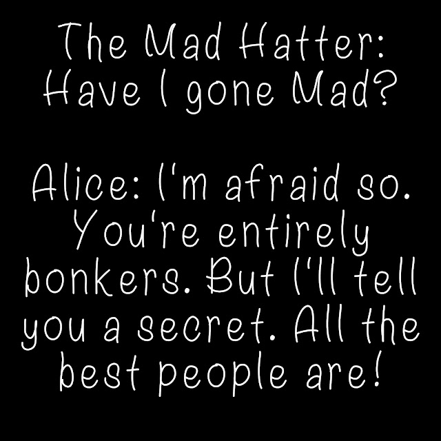 The Mad Hatter: Have I gone mad? Alice: I´m afraid so. You´re entirely bonkers. But I´ll tell you a secret. All the best people are!
