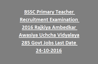 BSSC Primary Teacher Recruitment Examination 2016 Rajkiya Ambedkar Awasiya Uchcha Vidyalaya 285 Govt Jobs Last Date 24-10-2016