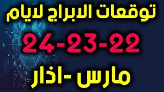 توقعات الابراج لايام 22-23-24 مارس -اذار 2019