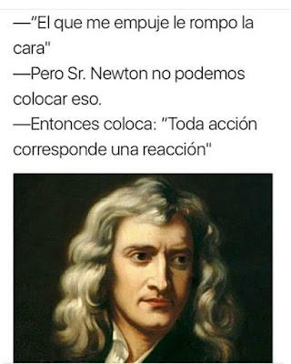 """Al que me empuje le rompo la cara, pero señor Newton, no podemos colocar eso, entonces pon """"a toda acción le corresponde una reacción"""""""