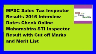 MPSC Sales Tax Inspector Results 2016 Interview Dates Check Online Maharashtra STI Inspector Result with Cut off Marks and Merit List