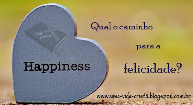 Como ser feliz? Qual o caminho para a felicidade?