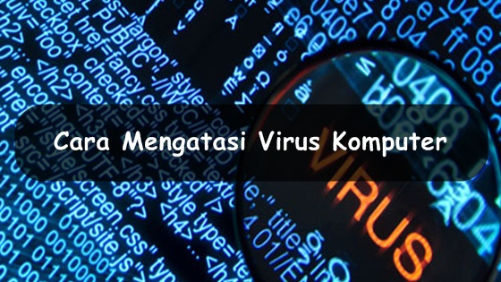 Cara Mengatasi Virus Komputer dengan Mudah