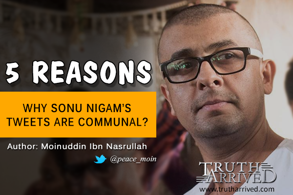 Truth Arrived | Opinion: 5 reasons whay sonu nigam's tweets are communal - Moinuddin Ibn Nasrullah