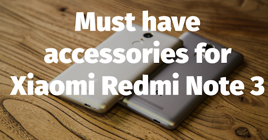 Must Have Accessories for Xiaomi Redmi Note 3 - Virtual Lexicon Blog