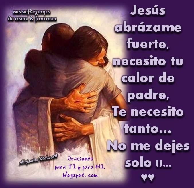 Jesús, abrázame fuerte que hoy más que nunca quiero sentirte junto a mí. Hay un peso grande en mi pecho, necesito tu calor.