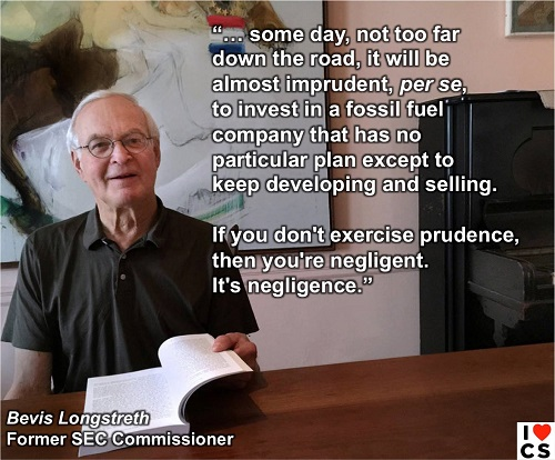 "Poster of the Week - ""... some day, not too far down the road, it will be almost imprudent, per se, to invest in a fossil fuel company that has no particular plan except to keep developing and selling. Is you don't exercise prudence, then you're negligent. It's negligence."" -- Bevis Longstreth Former SEC Commissioner (Credit: www.facebook.comiheartcomsci)"