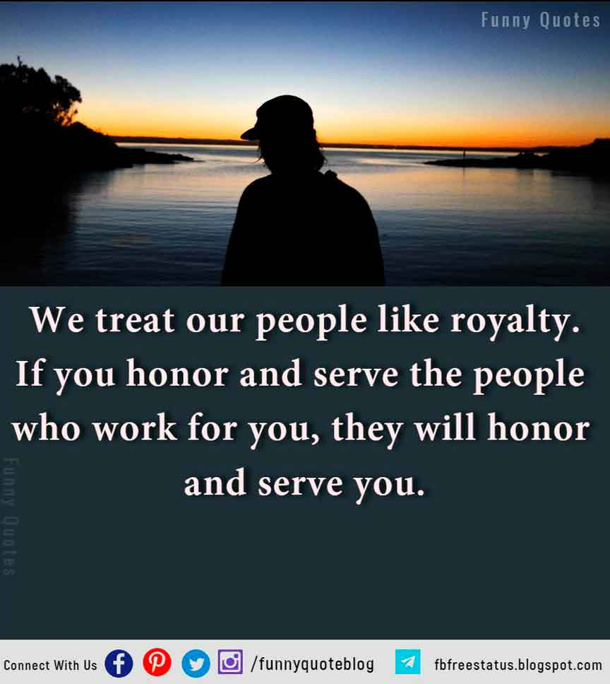 We treat our people like royalty. If you honor and serve the people who work for you, they will honor and serve you.