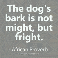The dog's bark is not might, but fright. - African Proverb