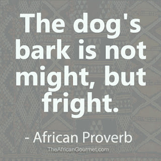 The dog's bark is not might, but fright. - African Proverb.