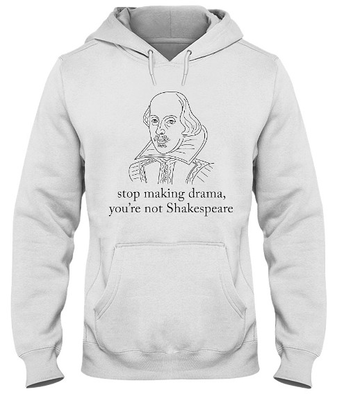Stop making drama you're not shakespeare Hoodie, Stop making drama you're not shakespeare Sweatshirt, Stop making drama you're not shakespeare T Shirts