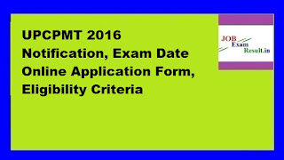 UPCPMT 2016 Notification, Exam Date Online Application Form, Eligibility Criteria