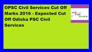 OPSC Civil Services Cut Off Marks 2016 - Expected Cut Off Odisha PSC Civil Services