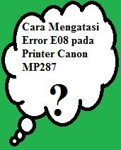 Cara Mengatasi Error E08 Pada Printer Canon Mp287 Carisesuatu