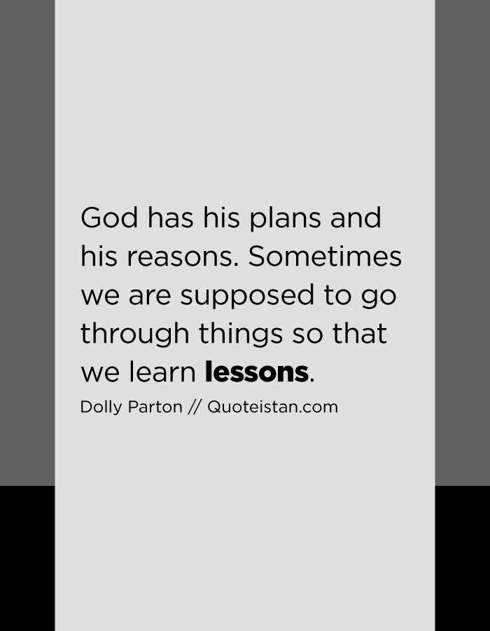 God has his plans and his reasons. Sometimes we are supposed to go through things so that we learn lessons.